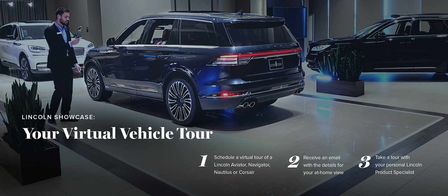 Lincoln Showcase: Your Virtual Vehicle Tour 1. Schedule a virtual tour of a Lincoln Aviator Corsair or Navigator. 2. Receive an email with the details for your at-home view 3. Take a tour with your personal Lincoln Product specialist