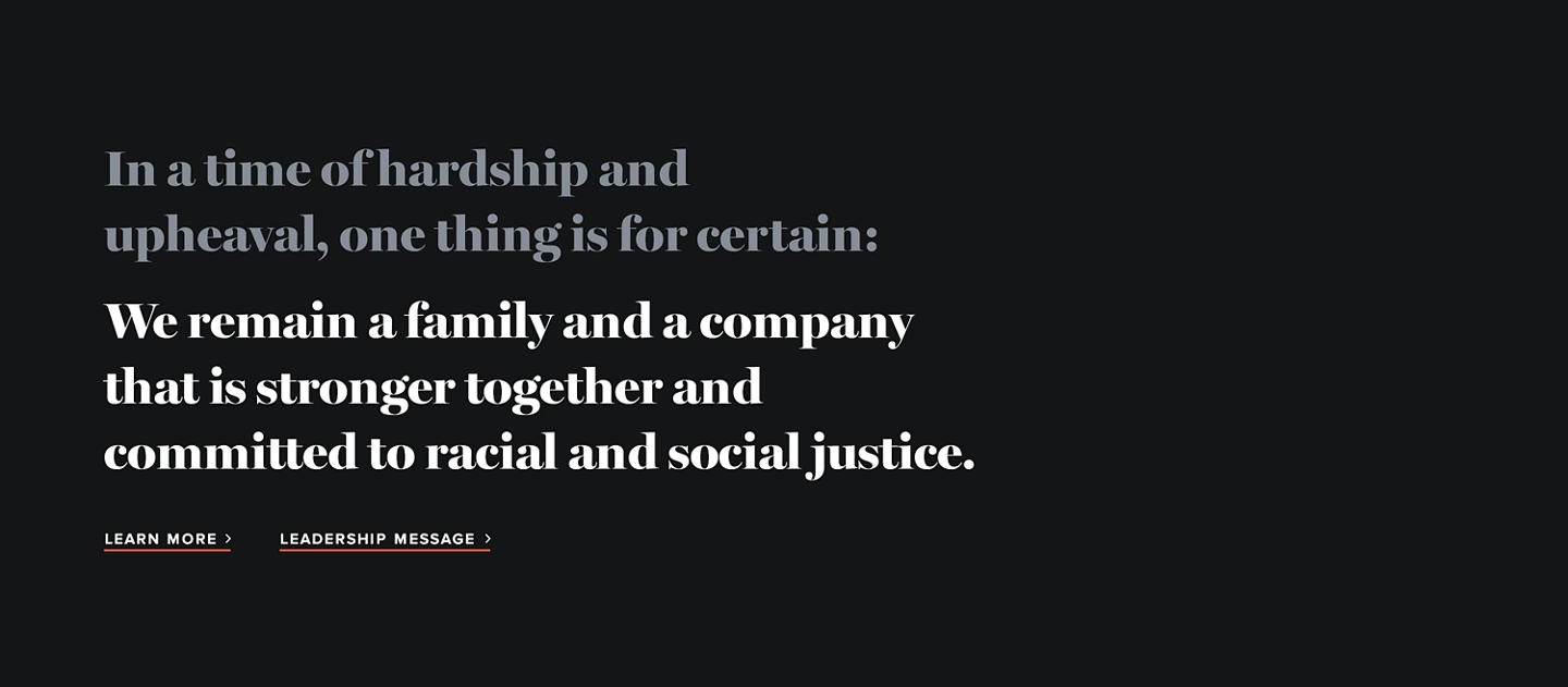 In a time of hardship and upheaval, one thing is for certain: we remain a family and a company that is stronger together and committed to racial and social justice.