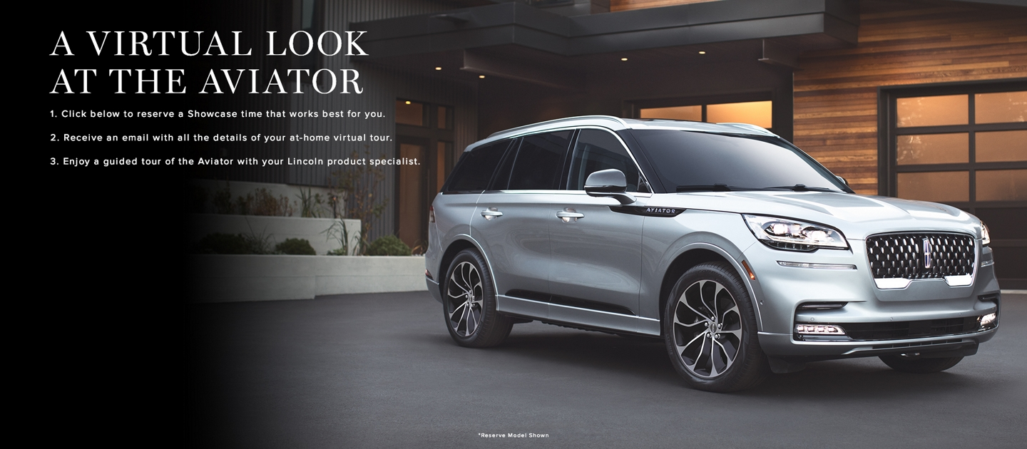 A Virtual Look At the Aviator 1. Click below to reserve a Showcase time that works best for you 2. Receive an email with all the details of your at-home virtual tour 3. Take a guided tour of the Aviator with your personal Lincoln product specialist. Reserve model shown.